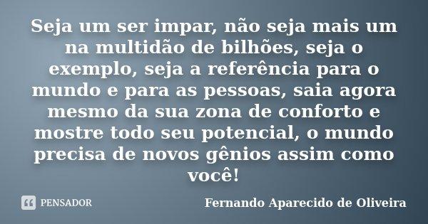 Seja um ser impar, não seja mais um na multidão de bilhões, seja o exemplo, seja a referência para o mundo e para as pessoas, saia agora mesmo da sua zona de co... Frase de Fernando Aparecido de Oliveira.