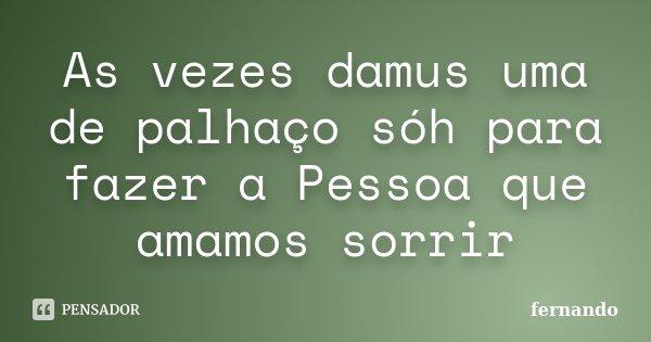 As vezes damus uma de palhaço sóh para fazer a Pessoa que amamos sorrir... Frase de Fernando.