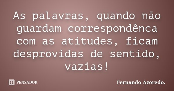 As palavras, quando não guardam correspondênca com as atitudes, ficam desprovidas de sentido, vazias!... Frase de Fernando Azeredo.
