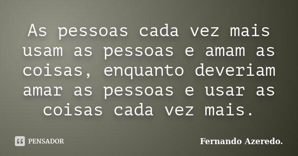 As pessoas cada vez mais usam as pessoas e amam as coisas, enquanto deveriam amar as pessoas e usar as coisas cada vez mais.... Frase de Fernando Azeredo.