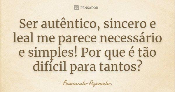 Ser autêntico, sincero e leal me parece necessário e simples! Por que é tão difícil para tantos?!... Frase de Fernando Azeredo.