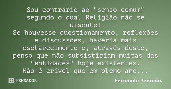 """Sou contrário ao """"senso comum"""" segundo o qual Religião não se discute! Se houvesse questionamento, reflexões e discussões, haveria mais esclarecimento... Frase de Fernando Azeredo.."""