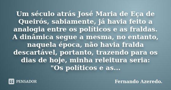 Um século atrás José Maria de Eça de Queirós, sabiamente, já havia feito a analogia entre os políticos e as fraldas. A dinâmica segue a mesma, no entanto, naque... Frase de Fernando Azeredo..