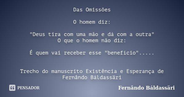 """Das Omissões O homem diz: """"Deus tira com uma mão e dá com a outra"""" O que o homem não diz: É quem vai receber esse """"benefício""""..... Trecho do... Frase de Fernândo Báldassäri."""