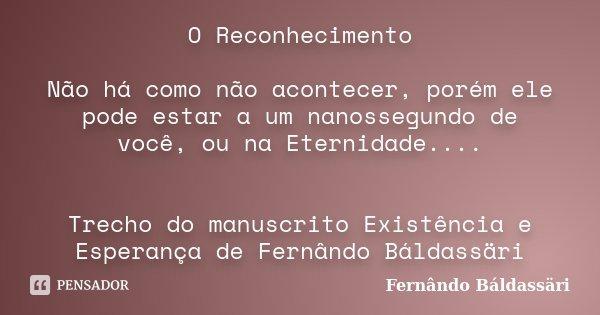 O Reconhecimento Não há como não acontecer, porém ele pode estar a um nanossegundo de você, ou na Eternidade.... Trecho do manuscrito Existência e Esperança de ... Frase de Fernândo Báldassäri.