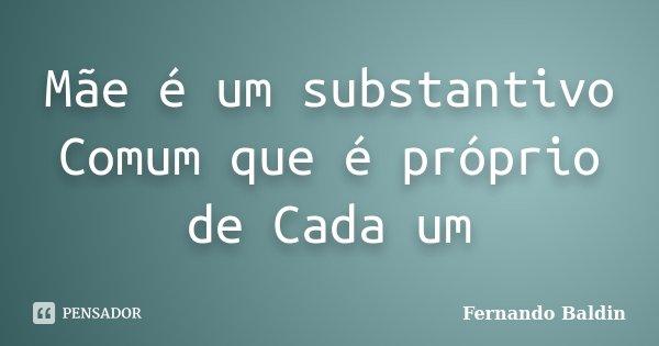 Mãe é um substantivo Comum que é próprio de Cada um... Frase de Fernando Baldin.