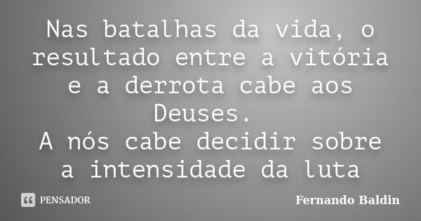 Nas batalhas da vida, o resultado entre a vitória e a derrota cabe aos Deuses. A nós cabe decidir sobre a intensidade da luta... Frase de Fernando Baldin.
