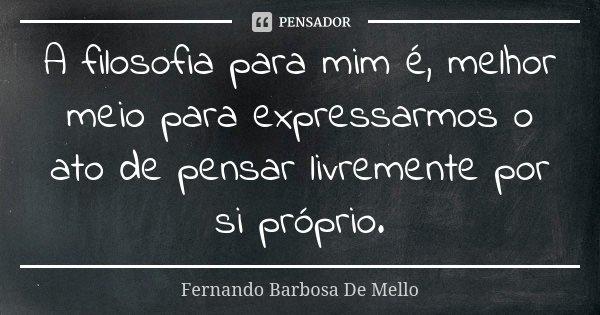 A filosofia para mim é, melhor meio para expressarmos o ato de pensar livremente por si próprio.... Frase de Fernando Barbosa De Mello.