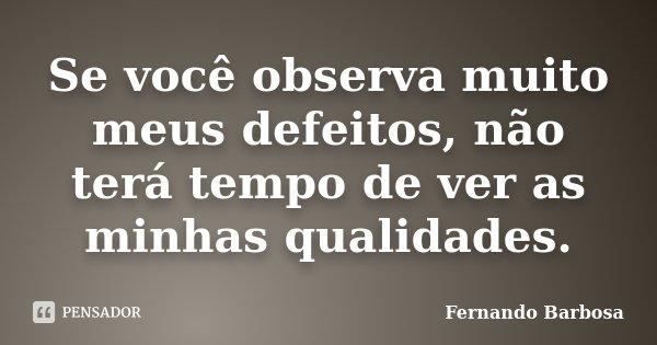 Se você observa muito meus defeitos, não terá tempo de ver as minhas qualidades.... Frase de Fernando Barbosa.