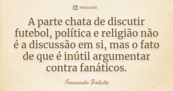 A parte chata de discutir futebol, política e religião não é a discussão em si, mas o fato de que é inútil argumentar contra fanáticos.... Frase de Fernando Batista.