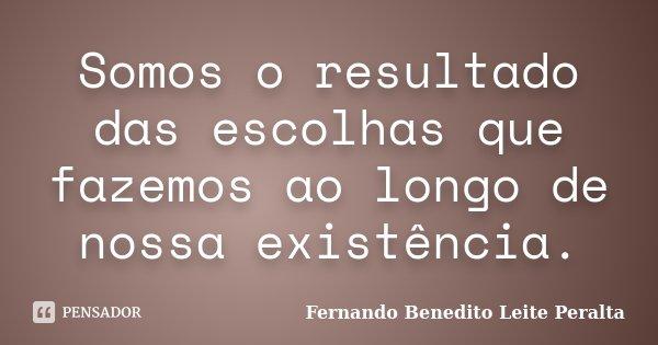 Somos o resultado das escolhas que fazemos ao longo de nossa existência.... Frase de Fernando Benedito Leite Peralta.