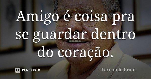 Amigo é coisa pra se guardar dentro do coração.... Frase de Fernando Brant.