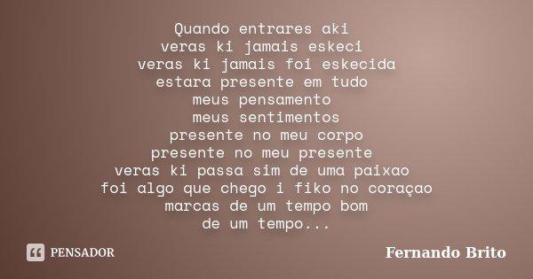 Quando entrares aki veras ki jamais eskeci veras ki jamais foi eskecida estara presente em tudo meus pensamento meus sentimentos presente no meu corpo presente ... Frase de Fernando Brito.