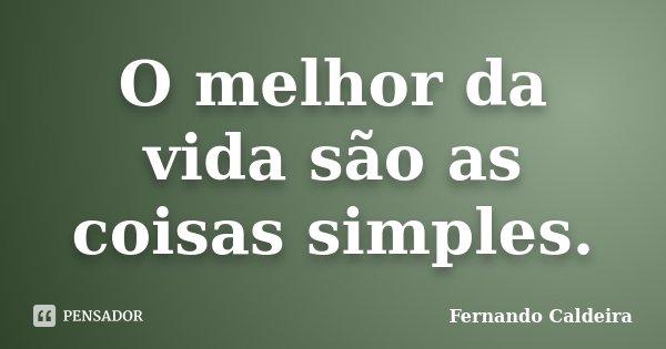 O melhor da vida são as coisas simples.... Frase de Fernando Caldeira.