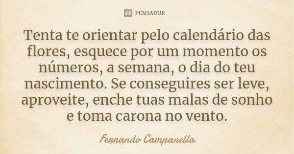 Tenta te orientar pelo calendário das flores, esquece por um momento os números, a semana, o dia do teu nascimento. Se conseguires ser leve, aproveite, enche tu... Frase de Fernando Campanella.