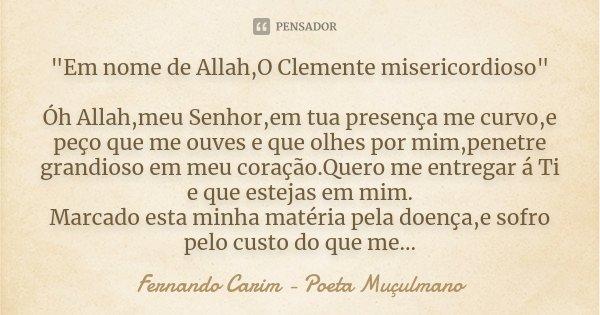 """""""Em nome de Allah,O Clemente misericordioso"""" Óh Allah,meu Senhor,em tua presença me curvo,e peço que me ouves e que olhes por mim,penetre grandioso em... Frase de Fernando Carim - Poeta Muçulmano."""