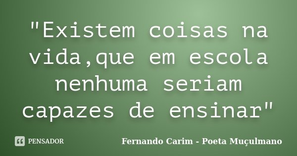 """""""Existem coisas na vida,que em escola nenhuma seriam capazes de ensinar""""... Frase de Fernando Carim - Poeta Muçulmano."""