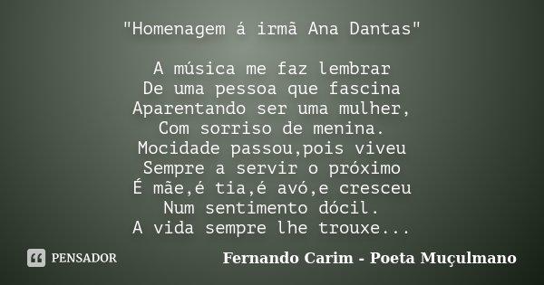 """""""Homenagem á irmã Ana Dantas"""" A música me faz lembrar De uma pessoa que fascina Aparentando ser uma mulher, Com sorriso de menina. Mocidade passou,poi... Frase de Fernando Carim - Poeta Muçulmano."""
