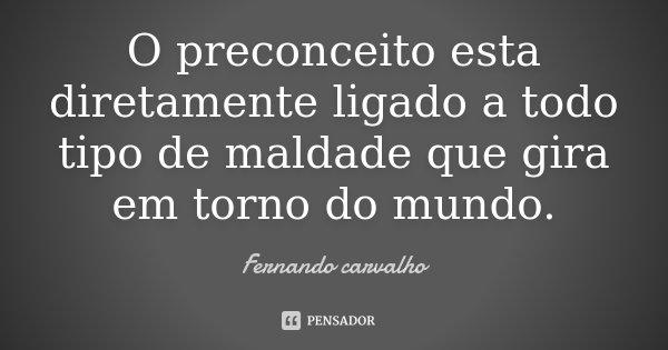 O preconceito esta diretamente ligado a todo tipo de maldade que gira em torno do mundo.... Frase de Fernando Carvalho.