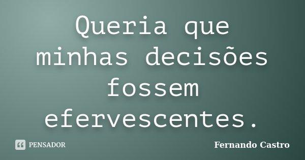 Queria que minhas decisões fossem efervescentes.... Frase de Fernando Castro.