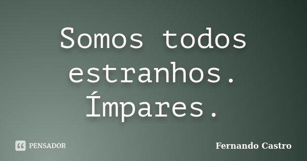 Somos todos estranhos. Ímpares.... Frase de Fernando Castro.
