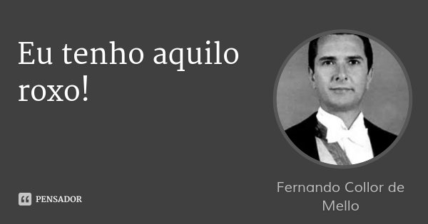 Eu tenho aquilo roxo!... Frase de Fernando Collor de Mello.