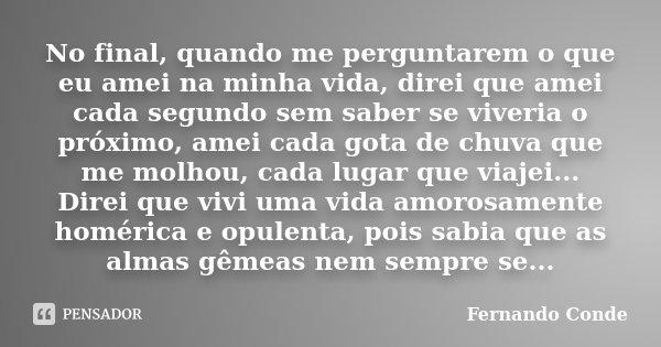 No final, quando me perguntarem o que eu amei na minha vida, direi que amei cada segundo sem saber se viveria o próximo, amei cada gota de chuva que me molhou, ... Frase de Fernando Conde.