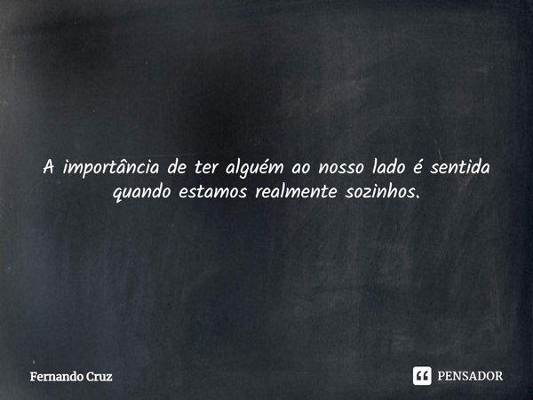 A importância de ter alguém ao nosso lado, eh sentida quando estamos, realmente, sozinho.... Frase de Fernando Cruz.