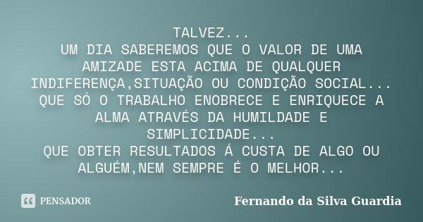 TALVEZ... UM DIA SABEREMOS QUE O VALOR DE UMA AMIZADE ESTA ACIMA DE QUALQUER INDIFERENÇA,SITUAÇÃO OU CONDIÇÃO SOCIAL... QUE SÓ O TRABALHO ENOBRECE E ENRIQUECE A... Frase de Fernando da Silva Guardia.
