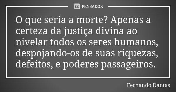 O que seria a morte? Apenas a certeza da justiça divina ao nivelar todos os seres humanos, despojando-os de suas riquezas, defeitos, e poderes passageiros.... Frase de Fernando Dantas.