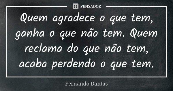 Quem agradece o que tem, ganha o que não tem. Quem reclama do que não tem, acaba perdendo o que tem.... Frase de Fernando Dantas.