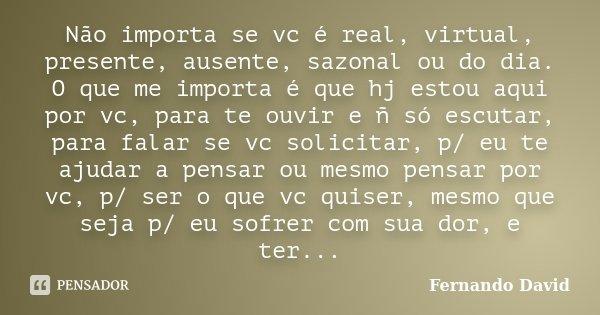 Não importa se vc é real, virtual, presente, ausente, sazonal ou do dia. O que me importa é que hj estou aqui por vc, para te ouvir e ñ só escutar, para falar s... Frase de Fernando David.
