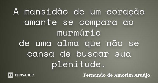 A mansidão de um coração amante se compara ao murmúrio de uma alma que não se cansa de buscar sua plenitude.... Frase de Fernando de Amorim Araújo.