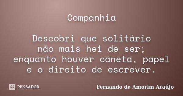 Companhia Descobri que solitário não mais hei de ser; enquanto houver caneta, papel e o direito de escrever.... Frase de Fernando de Amorim Araújo.