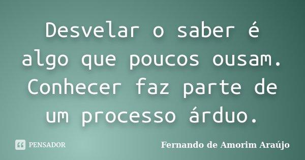 Desvelar o saber é algo que poucos ousam. Conhecer faz parte de um processo árduo.... Frase de Fernando de Amorim Araújo.