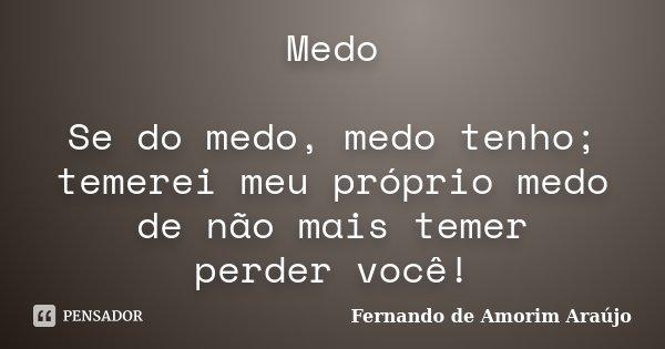 Medo Se do medo, medo tenho; temerei meu próprio medo de não mais temer perder você!... Frase de Fernando de Amorim Araújo.