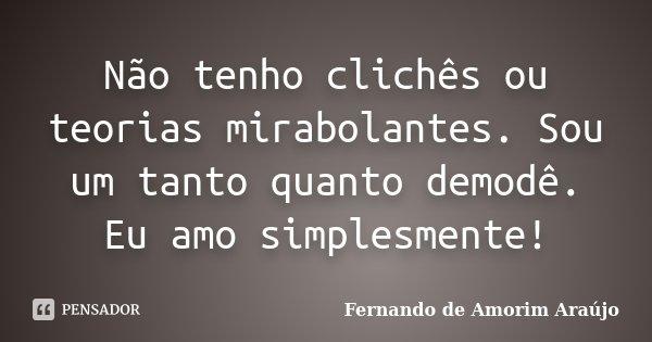 Não tenho clichês ou teorias mirabolantes. Sou um tanto quanto demodê. Eu amo simplesmente!... Frase de Fernando de Amorim Araújo.