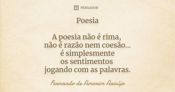 Poesia A poesia não é rima, não é razão nem coesão... é simplesmente os sentimentos jogando com as palavras.... Frase de Fernando de Amorim Araújo.