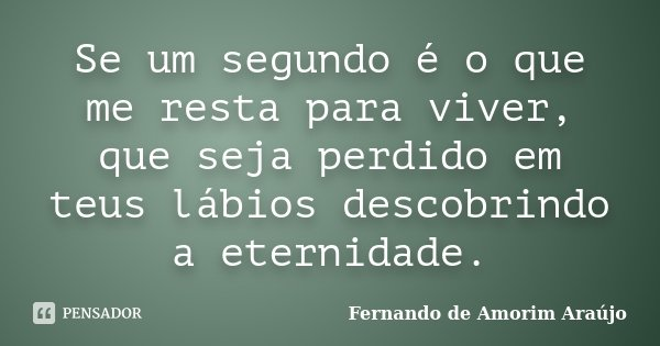 Se um segundo é o que me resta para viver, que seja perdido em teus lábios descobrindo a eternidade.... Frase de Fernando de Amorim Araújo.