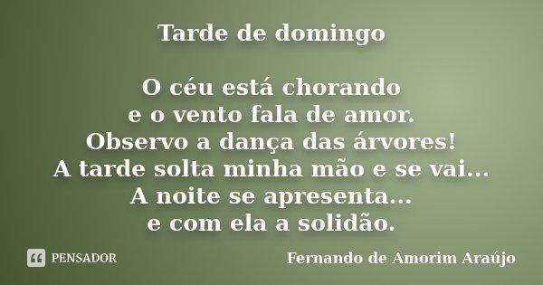 Tarde de domingo O céu está chorando e o vento fala de amor. Observo a dança das árvores! A tarde solta minha mão e se vai... A noite se apresenta... e com ela ... Frase de Fernando de Amorim Araújo.