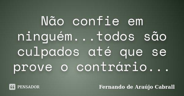 Não confie em ninguém...todos são culpados até que se prove o contrário...... Frase de Fernando de Araújo Cabrall.