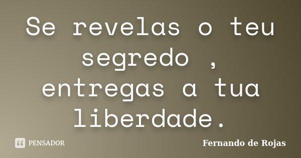 Se revelas o teu segredo , entregas a tua liberdade.... Frase de Fernando de Rojas.