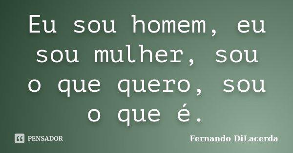 Eu sou homem, eu sou mulher, sou o que quero, sou o que é.... Frase de Fernando DiLacerda.