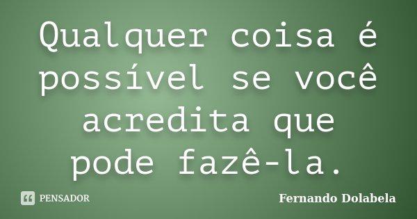 Qualquer coisa é possível se você acredita que pode fazê-la.... Frase de Fernando Dolabela.