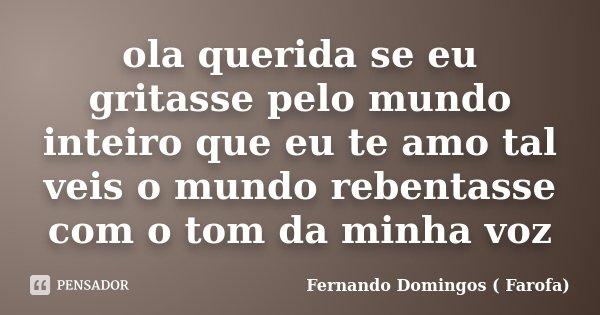 ola querida se eu gritasse pelo mundo inteiro que eu te amo tal veis o mundo rebentasse com o tom da minha voz... Frase de Fernando Domingos ( Farofa).