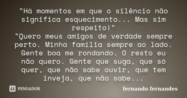 """""""Há momentos em que o silêncio não significa esquecimento... Mas sim respeito!"""" """"Quero meus amigos de verdade sempre perto. Minha família sempre ... Frase de fernando fernandes."""