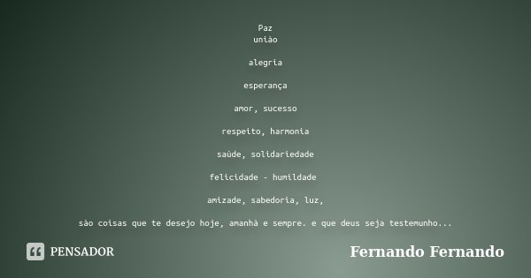 Paz uniào alegria esperança amor, sucesso respeito, harmonia saùde, solidariedade felicidade - humildade amizade, sabedoria, luz, sào coisas que te desejo hoje,... Frase de Fernando Fernando.