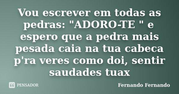 """Vou escrever em todas as pedras: """"ADORO-TE """" e espero que a pedra mais pesada caia na tua cabeca p'ra veres como doi, sentir saudades tuax... Frase de Fernando Fernando."""