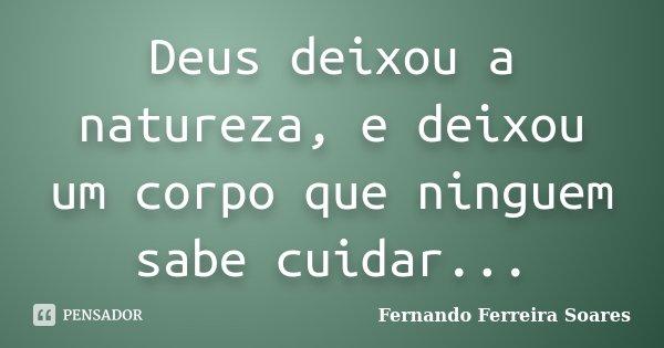 Deus deixou a natureza, e deixou um corpo que ninguem sabe cuidar...... Frase de Fernando Ferreira Soares.