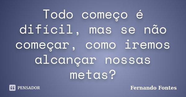 Todo começo é difícil, mas se não começar, como iremos alcançar nossas metas?... Frase de Fernando Fontes.